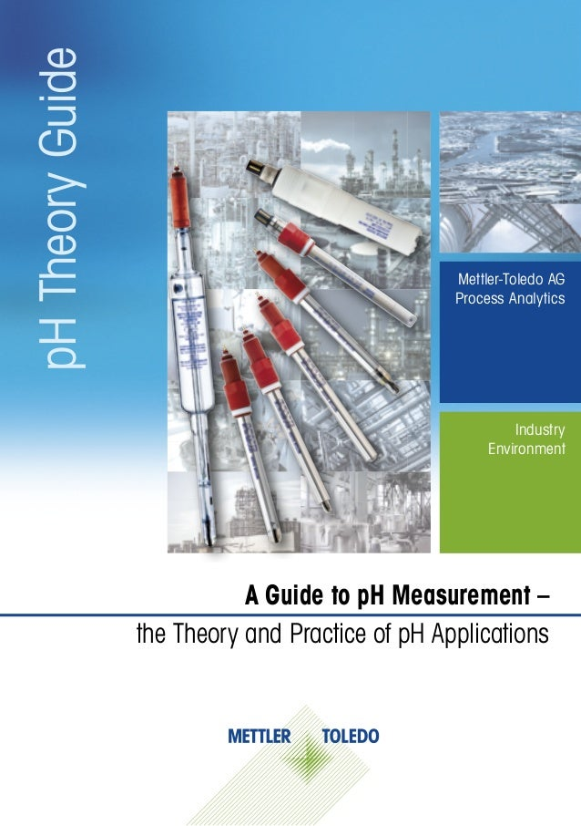 pHTheoryGuideMettler-Toledo AGProcess AnalyticsA Guide to pH Measurement –the Theory and Practice of pH ApplicationsIndust...