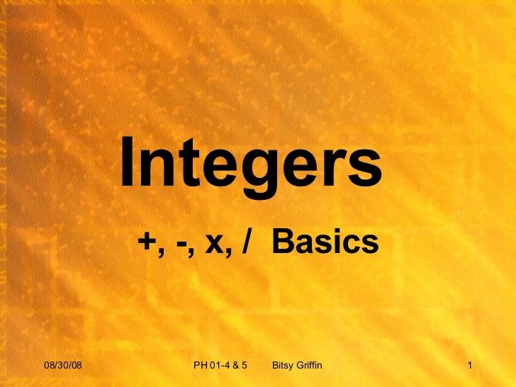 Integers  +, -, x, /  Basics 06/04/09 PH 01-4 & 5  Bitsy Griffin