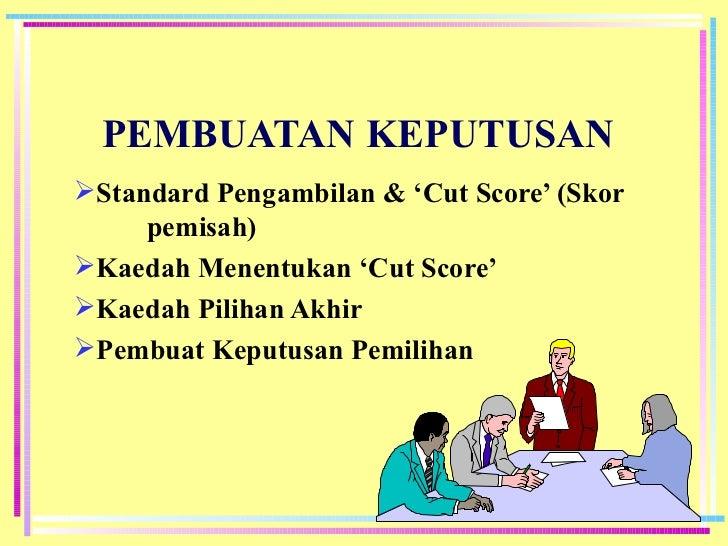 PEMBUATAN KEPUTUSAN <ul><li>Standard Pengambilan & 'Cut Score' (Skor  pemisah) </li></ul><ul><li>Kaedah Menentukan 'Cut Sc...