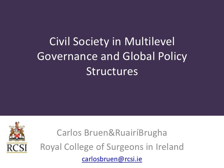 Civil Society in MultilevelGovernance and Global Policy          Structures   Carlos Bruen&RuairíBrughaRoyal College of Su...
