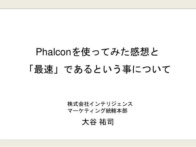 Phalconを使ってみた感想と 「最速」であるという事について 大谷 祐司 株式会社インテリジェンス マーケティング統轄本部
