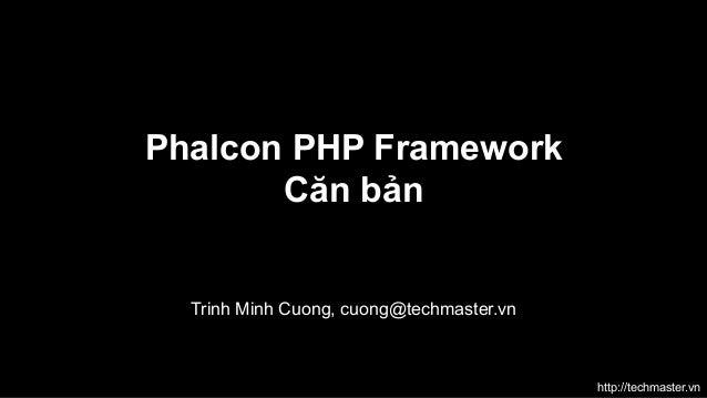 Phalcon PHP Framework Căn bản  Trinh Minh Cuong, cuong@techmaster.vn  http://techmaster.vn