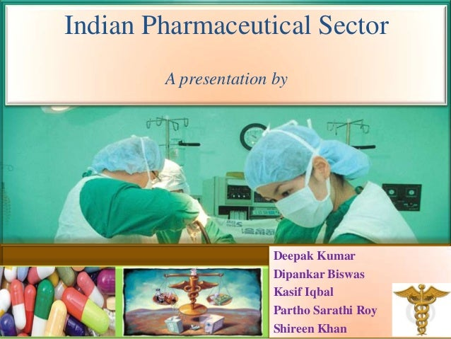 Indian Pharmaceutical Sector        A presentation by                       Deepak Kumar                       Dipankar Bi...