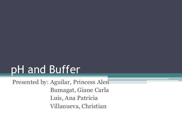 pH and BufferPresented by: Aguilar, Princess Alen              Bumagat, Giane Carla              Luis, Ana Patricia       ...
