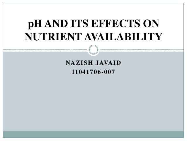 pH AND ITS EFFECTS ON NUTRIENT AVAILABILITY N A ZI S H J AVA I D 11 0 4 1 7 0 6 - 0 0 7