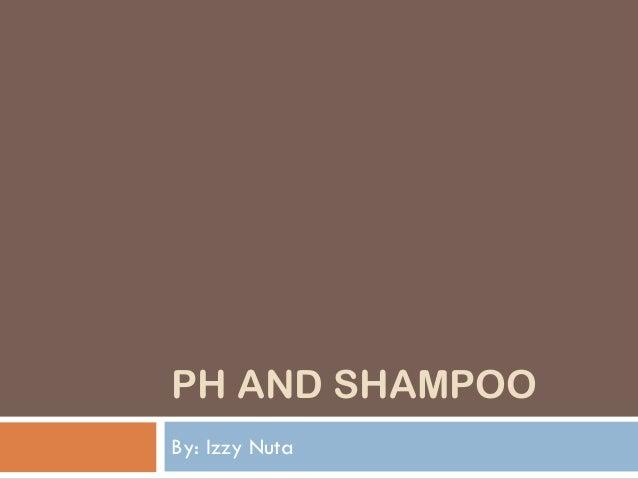 PH AND SHAMPOO By: Izzy Nuta