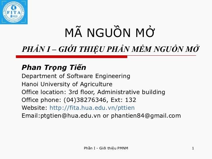 MÃ NGUỒN MỞ   PHẦN I – GIỚI THIỆU PHẦN MỀM NGUỒN MỞ Phan Trọng Tiến Department of Software Engineering Hanoi University of...