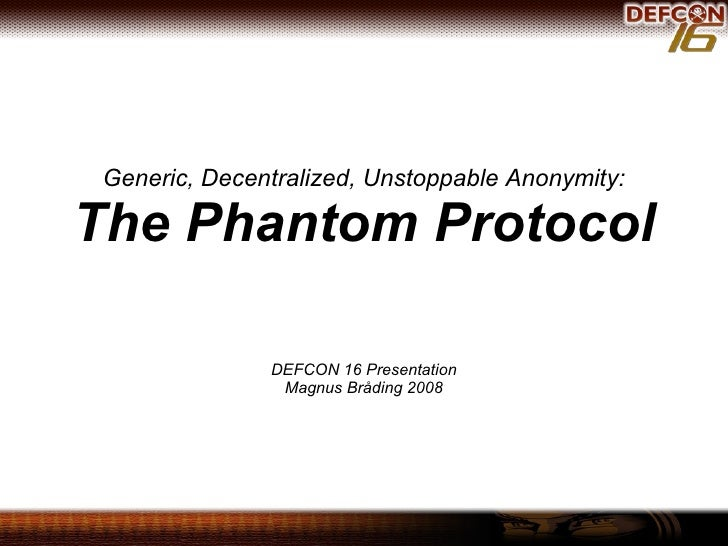 Generic, Decentralized, Unstoppable Anonymity: The Phantom Protocol DEFCON 16 Presentation Magnus Bråding 2008