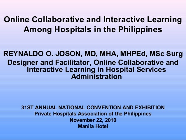 Online Collaborative and Interactive Learning Among Hospitals in the Philippines REYNALDO O. JOSON, MD, MHA, MHPEd, MSc Su...