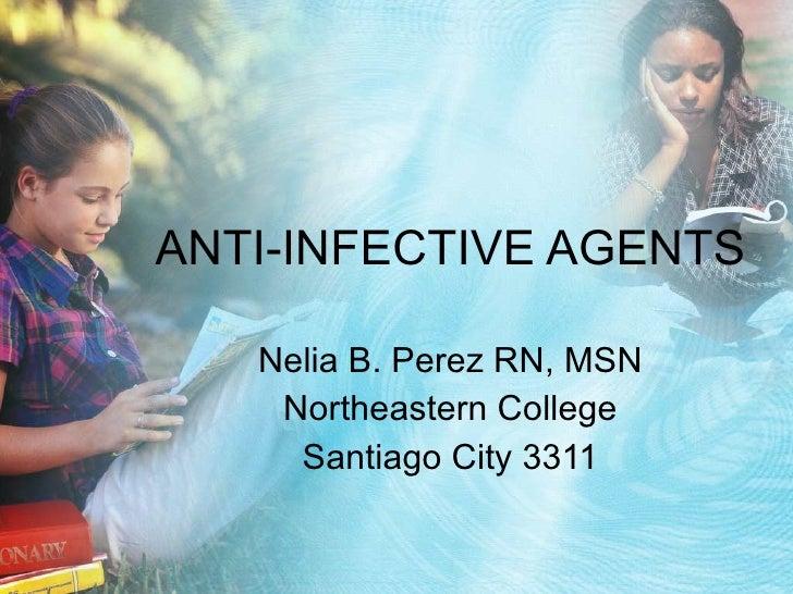 ANTI-INFECTIVE AGENTS Nelia B. Perez RN, MSN Northeastern College Santiago City 3311