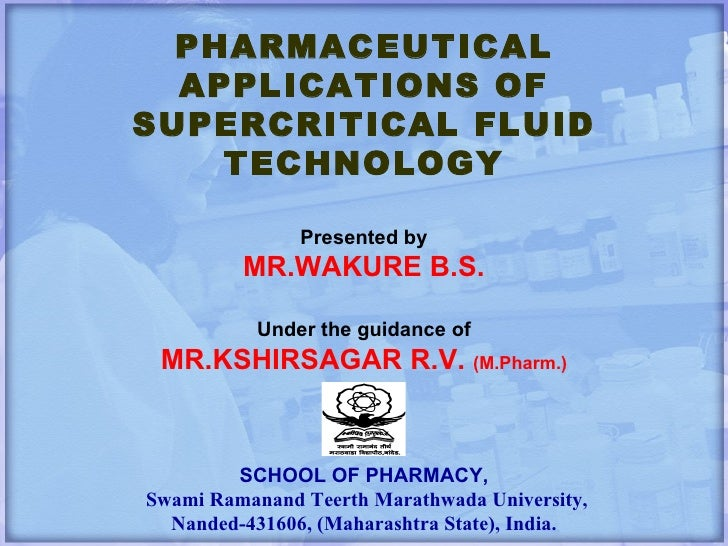 PHARMACEUTICAL APPLICATIONS OF SUPERCRITICAL FLUID TECHNOLOGY Presented by MR.WAKURE B.S. Under the guidance of MR.KSHIRSA...
