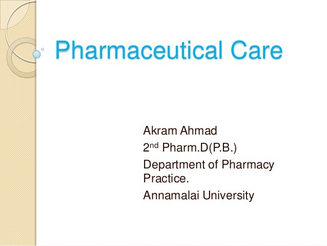Pharmaceutical Care       Akram Ahmad       2nd Pharm.D(P.B.)       Department of Pharmacy       Practice.       Annamalai...