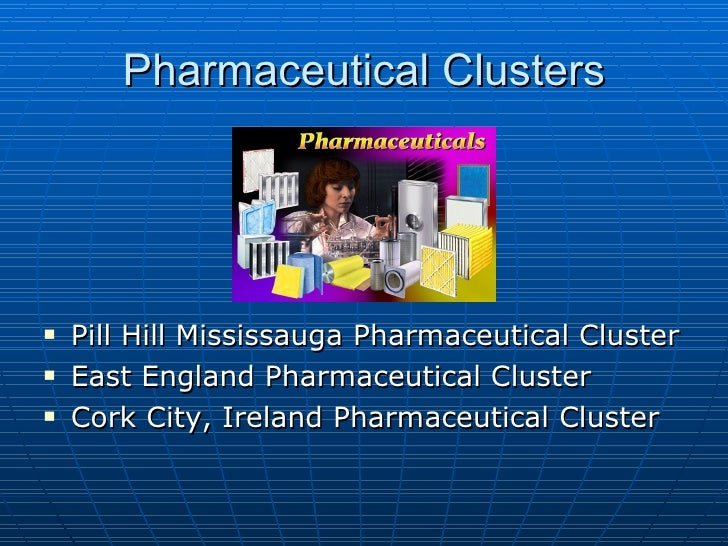 Pharmaceutical Clusters <ul><li>Pill Hill Mississauga Pharmaceutical Cluster  </li></ul><ul><li>East England Pharmaceutica...