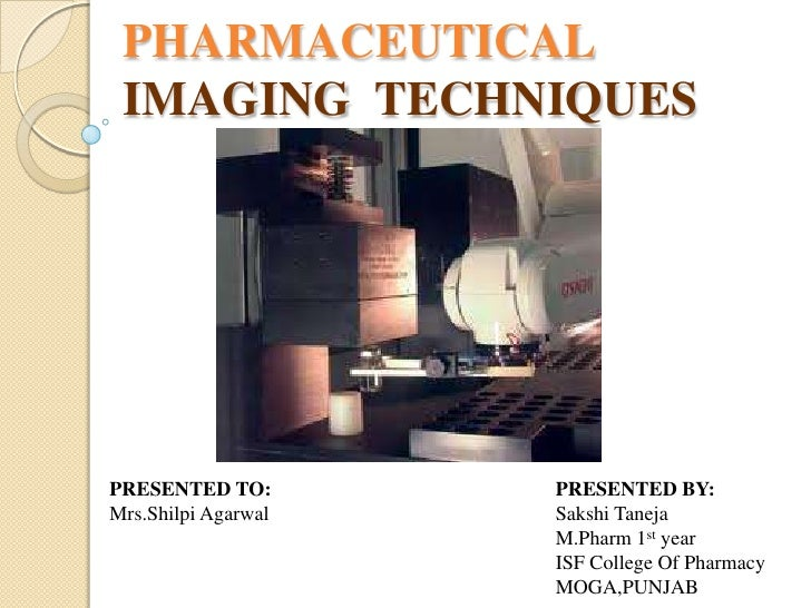 PHARMACEUTICAL IMAGING TECHNIQUESPRESENTED TO:        PRESENTED BY:Mrs.Shilpi Agarwal   Sakshi Taneja                     ...
