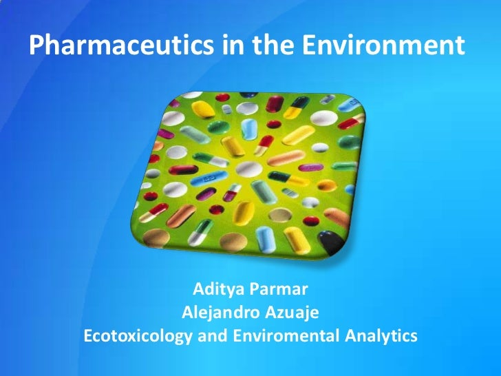 Pharmaceutics in the Environment<br />Aditya Parmar<br />Alejandro Azuaje<br />Ecotoxicology and Enviromental Analytics<br />