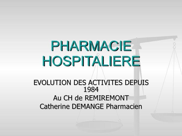 PHARMACIE HOSPITALIERE EVOLUTION DES ACTIVITES DEPUIS 1984 Au CH de REMIREMONT Catherine DEMANGE Pharmacien