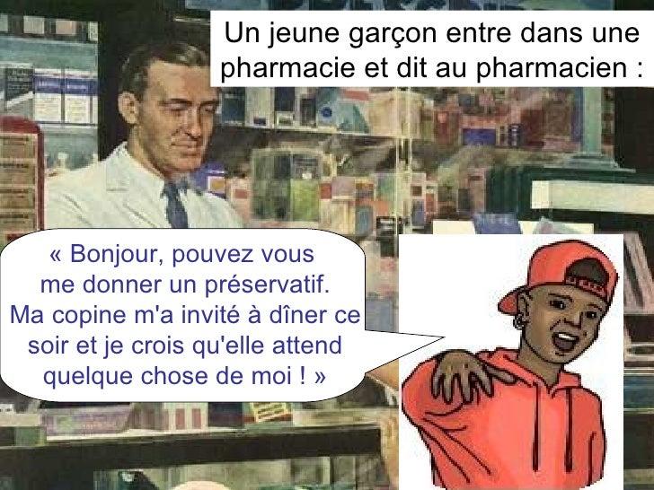 Un jeune garçon entre dans une pharmacie et dit au pharmacien : «Bonjour, pouvez vous  me donner un préservatif. Ma copin...