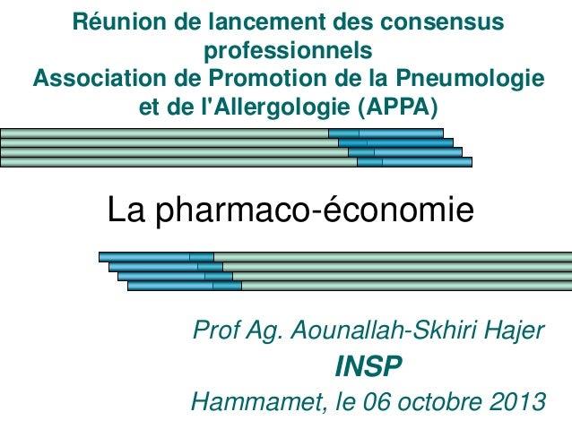 La pharmaco-économie Prof Ag. Aounallah-Skhiri Hajer INSP Hammamet, le 06 octobre 2013 Réunion de lancement des consensus ...