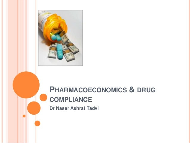 PHARMACOECONOMICS & DRUG COMPLIANCE Dr Naser Ashraf Tadvi