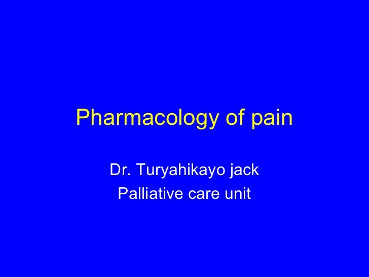 Pharmacology of pain   Dr. Turyahikayo jack    Palliative care unit