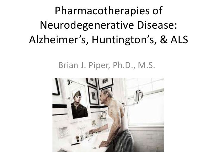 Pharmacotherapies of  Neurodegenerative Disease:Alzheimer's, Huntington's, & ALS     Brian J. Piper, Ph.D., M.S.