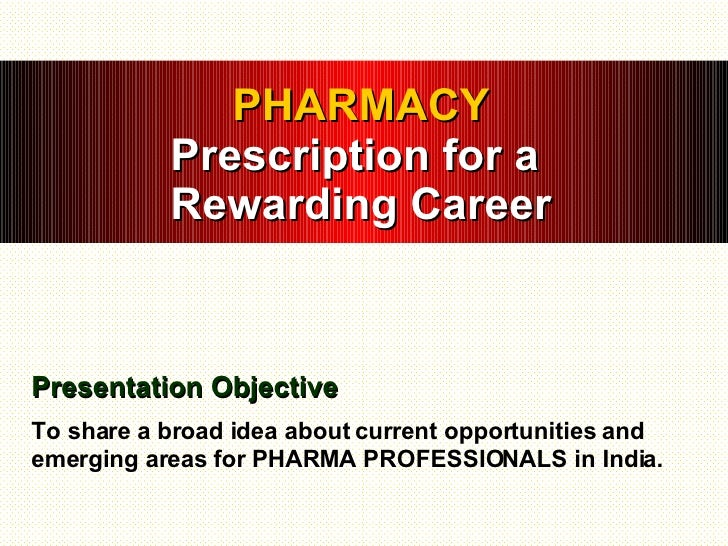 PHARMACY Prescription for a  Rewarding Career Presentation Objective To share a broad idea about current opportunities and...