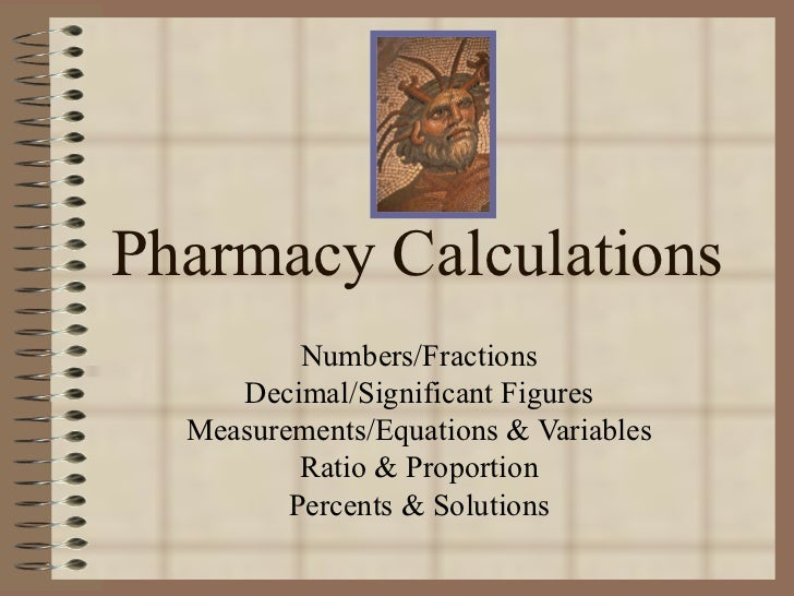 Pharmacy Calculations Numbers/Fractions Decimal/Significant Figures Measurements/Equations & Variables Ratio & Proportion ...