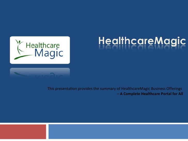 This presentation provides the summary of HealthcareMagic Business Offerings  –  A Complete Healthcare Portal for All