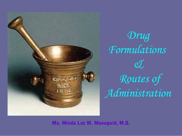 Drug Formulations & Routes of Administration Ma. Minda Luz M. Manuguid, M.D.