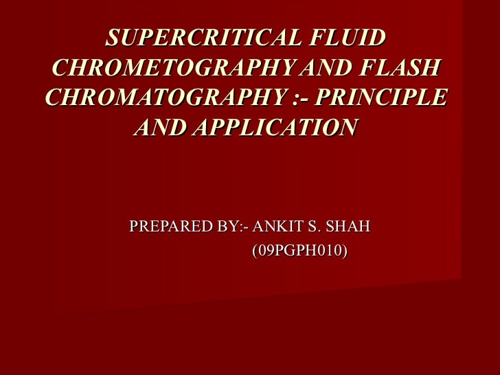 SUPERCRITICAL FLUIDCHROMETOGRAPHY AND FLASHCHROMATOGRAPHY :- PRINCIPLE      AND APPLICATION     PREPARED BY:- ANKIT S. SHA...