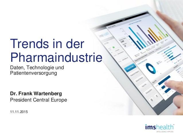 Trends in der Pharmaindustrie Daten, Technologie und Patientenversorgung Dr. Frank Wartenberg President Central Europe 11....