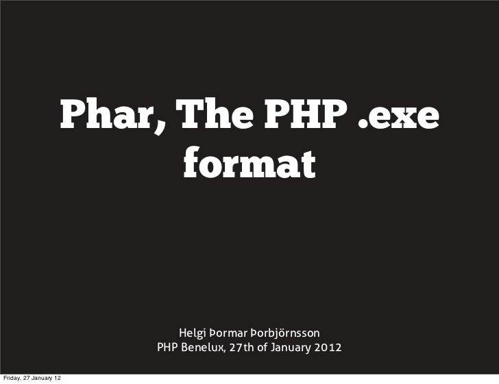 Phar, The PHP .exe                          format                           Helgi Þormar Þorbjörnsson                    ...