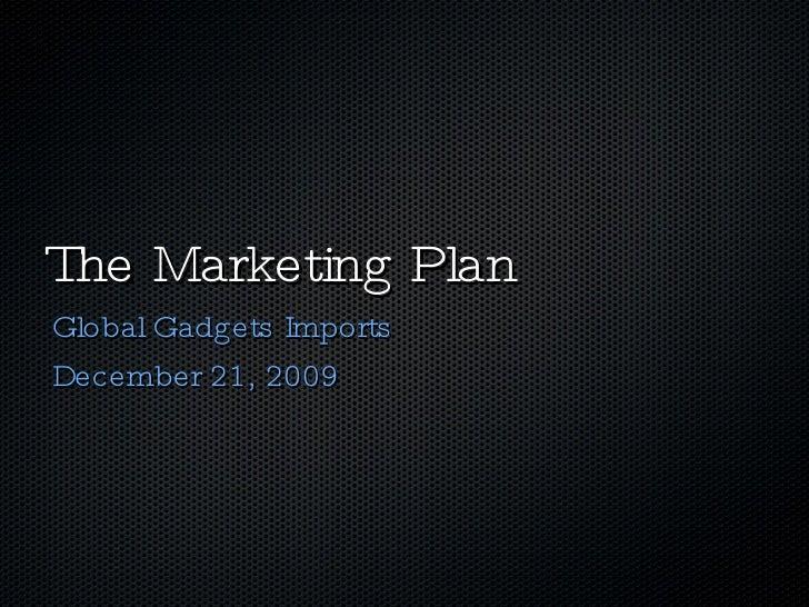 The Marketing Plan <ul><li>Global Gadgets Imports </li></ul><ul><li>December 21, 2009 </li></ul>