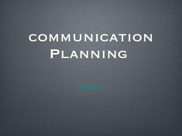 communication Planning  <ul><li>Phase 1 </li></ul>