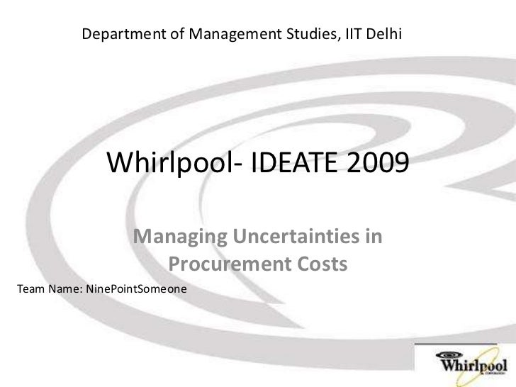 Whirlpool- IDEATE 2009<br />Managing Uncertainties in Procurement Costs<br />Department of Management Studies, IIT Delhi<b...