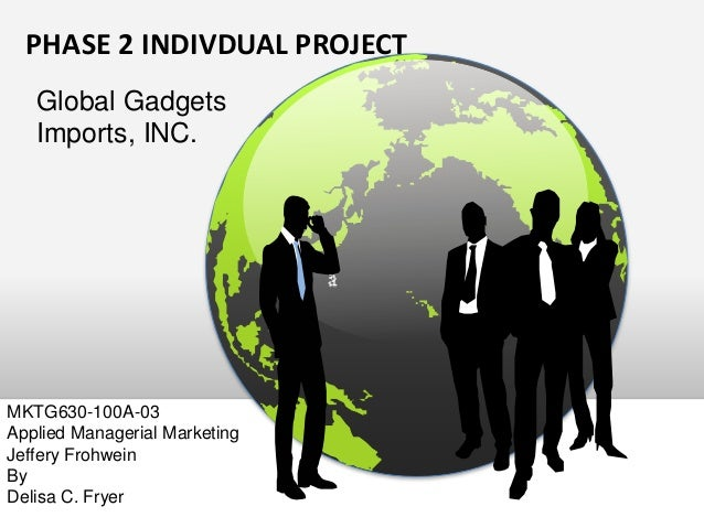 PHASE 2 INDIVDUAL PROJECT Global Gadgets Imports, INC. MKTG630-100A-03 Applied Managerial Marketing Jeffery Frohwein By De...
