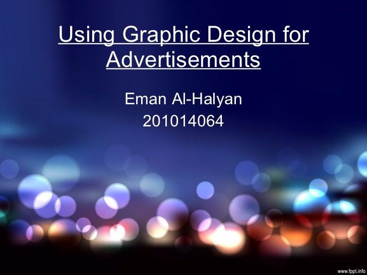 Using Graphic Design for Advertisements Eman Al-Halyan 201014064