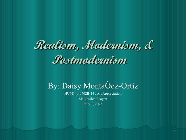 Realism, Modernism, & Postmodernism   By: Daisy Montañez-Ortiz HUM140-0702B-14 : Art Appreciation Ms. Jessica Beagan July ...