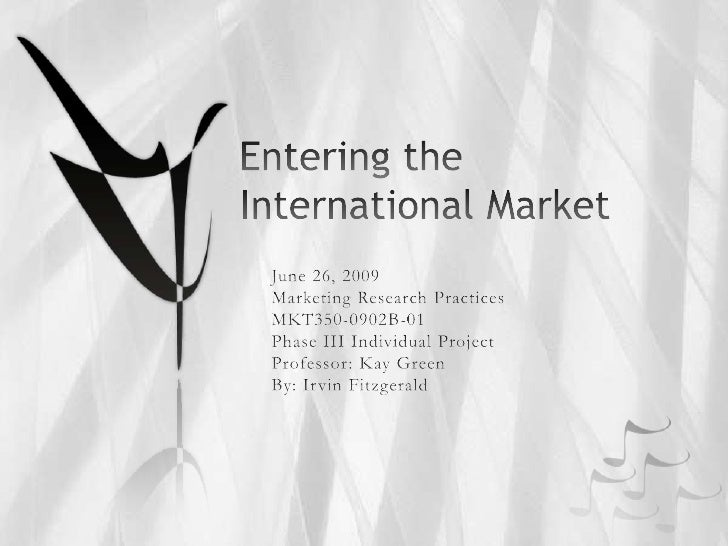 Entering the International Market<br />June 26, 2009<br />Marketing Research Practices<br />MKT350-0902B-01<br />Phase III...