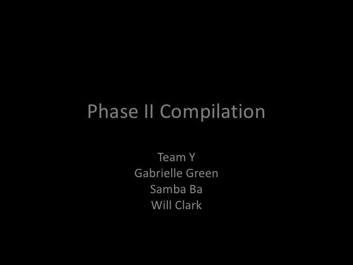 Phase II Compilation          Team Y      Gabrielle Green        Samba Ba        Will Clark