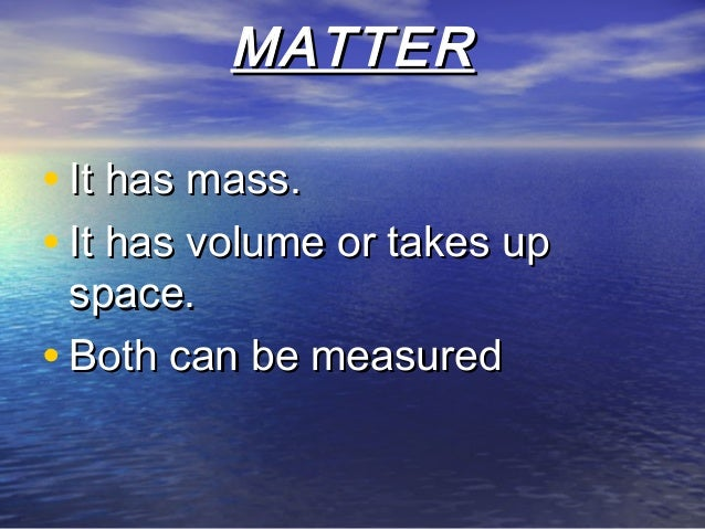 MATTERMATTER • It has mass.It has mass. • It has volume or takes upIt has volume or takes up space.space. • Both can be me...