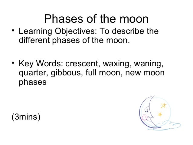 Phases of the moon• Learning Objectives: To describe the  different phases of the moon.• Key Words: crescent, waxing, wani...