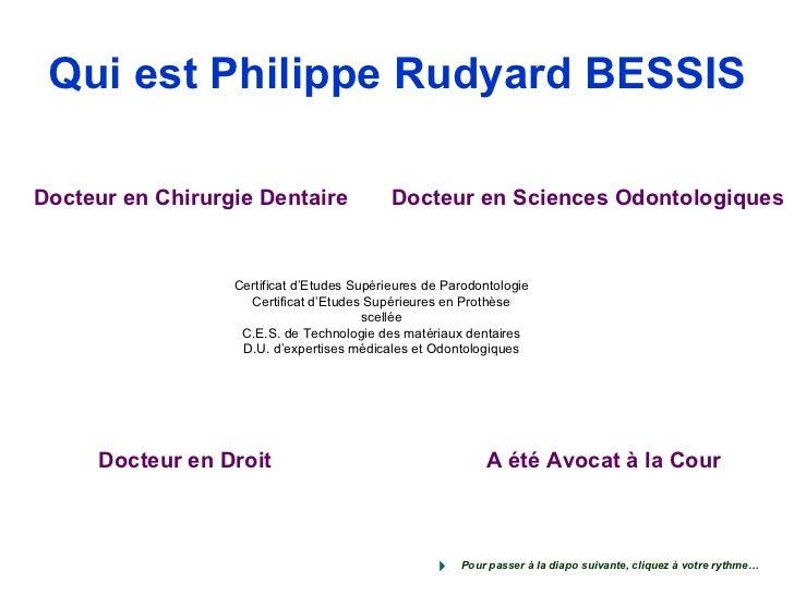 Qui est Philippe Rudyard BESSIS Certificat d'Etudes Supérieures de Parodontologie Certificat d'Etudes Supérieures en Proth...
