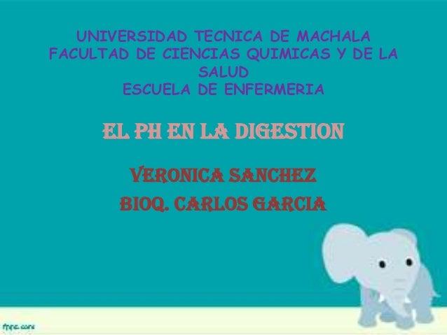 UNIVERSIDAD TECNICA DE MACHALA FACULTAD DE CIENCIAS QUIMICAS Y DE LA SALUD ESCUELA DE ENFERMERIA EL PH EN LA DIGESTION VER...