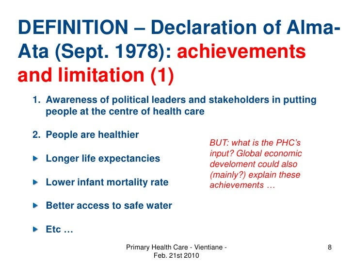 the declaration of alma ata and primary health care Declaration from the international conference on primary health care, alma-ata, september 1978, expressing the need for urgent national and international action to protect and promote the health of all, believing that it is a fundamental human right and that the attainment of the highest possible level of health is a most important world.