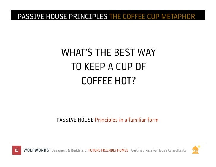 PASSIVE HOUSE IN PRACTICE THE COFFEE CUP METAPHOR              PRINCIPLES              WHAT'S THE BEST WAY               T...