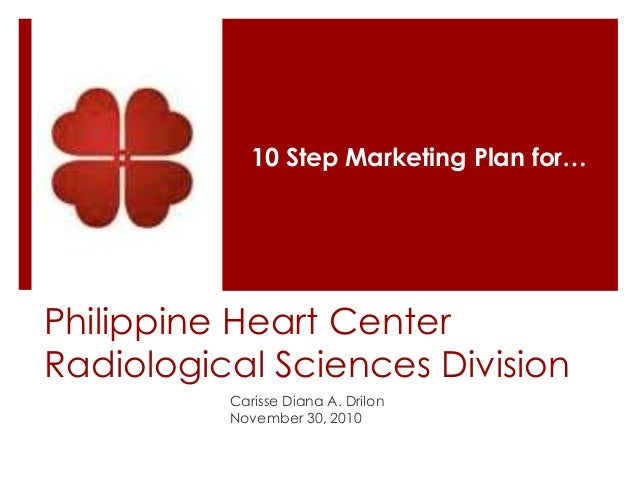 Philippine Heart Center Radiological Sciences Division Carisse Diana A. Drilon November 30, 2010 10 Step Marketing Plan fo...