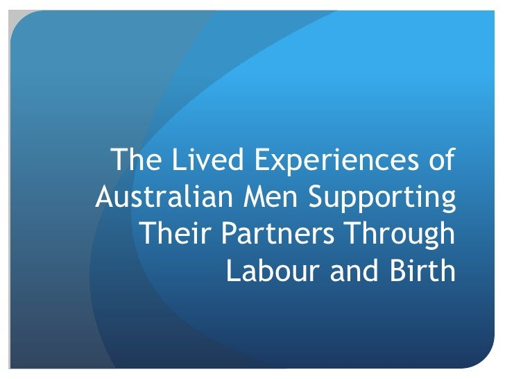 The Lived Experiences ofAustralian Men Supporting   Their Partners Through         Labour and Birth