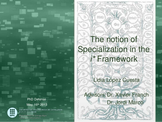 The notion of Specialization in the i* Framework Lidia López Cuesta  PhD Defense May, 16th 2013  Advisors:Dr. Xavier Franc...