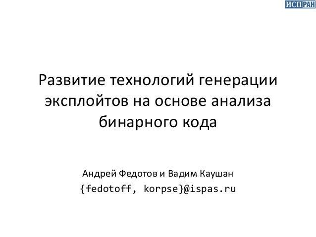 Развитие технологий генерации эксплойтов на основе анализа бинарного кода Андрей Федотов и Вадим Каушан {fedotoff, korpse}...